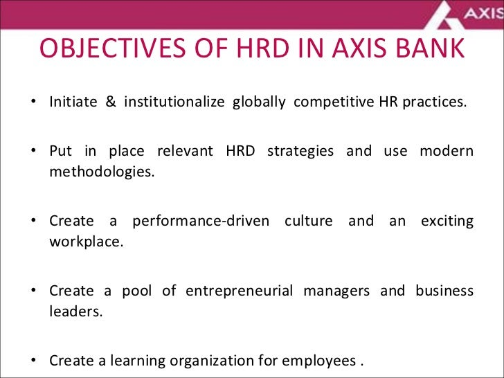 OBJECTIVES OF HRD IN AXIS BANK <ul><li>Initiate  &  institutionalize  globally  competitive HR practices. </li></ul><ul><l...