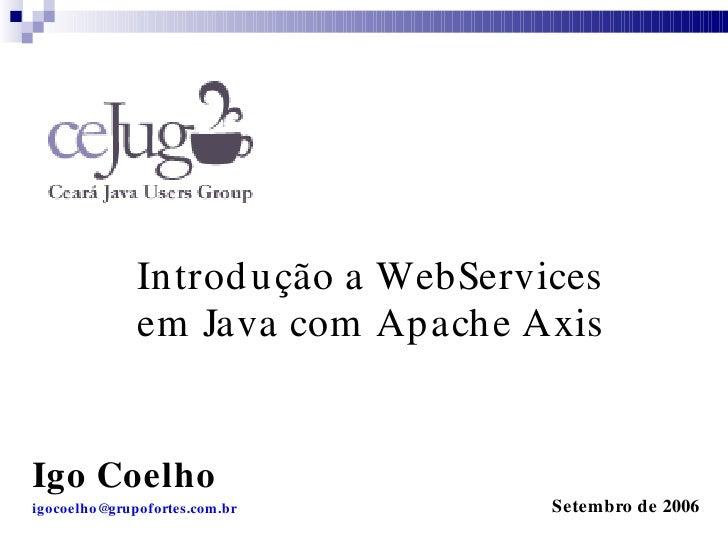 Introd u ção a WebServices               em Java com Apache Axis   Igo Coelho igocoelho@grupofortes.com.br         Setembr...