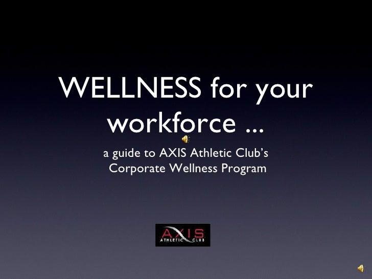 WELLNESS for your workforce ... <ul><li>a guide to AXIS Athletic Club's </li></ul><ul><li>Corporate Wellness Program </li>...