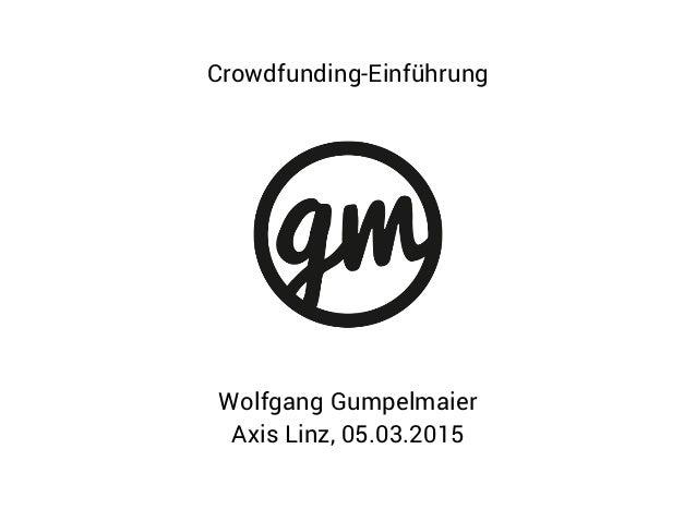 Wolfgang Gumpelmaier Axis Linz, 05.03.2015 Crowdfunding-Einführung
