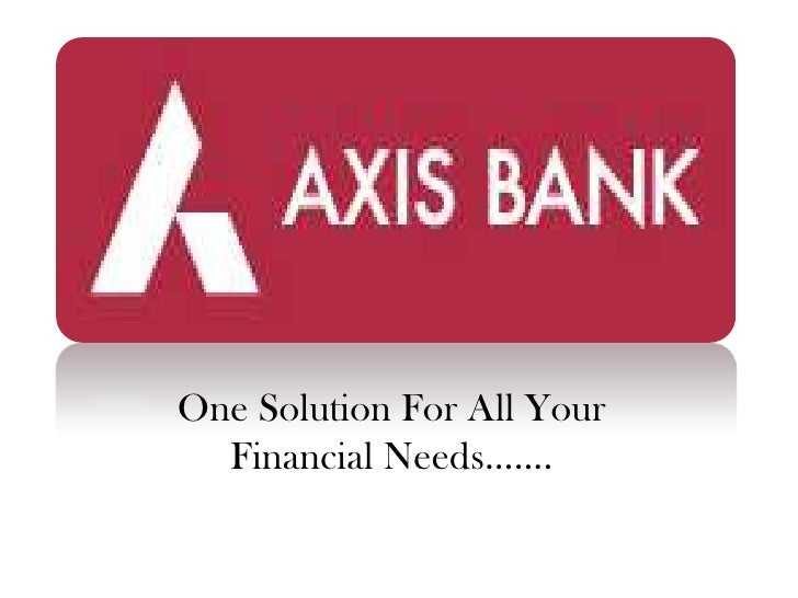 AXIS BANK<br />One Solution For All Your  Financial Needs…….<br />