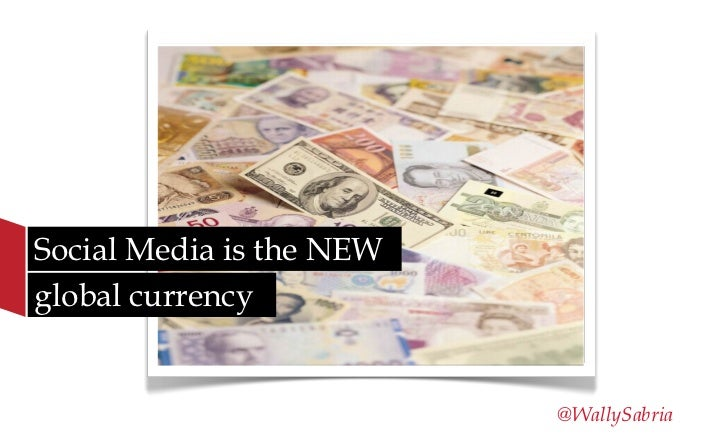 Social Media is the NEWglobal currency                          @WallySabria