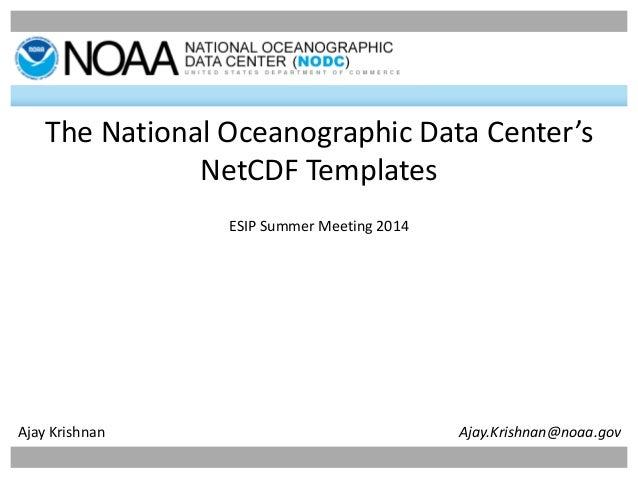 1 The National Oceanographic Data Center's NetCDF Templates ESIP Summer Meeting 2014 Ajay Krishnan Ajay.Krishnan@noaa.gov