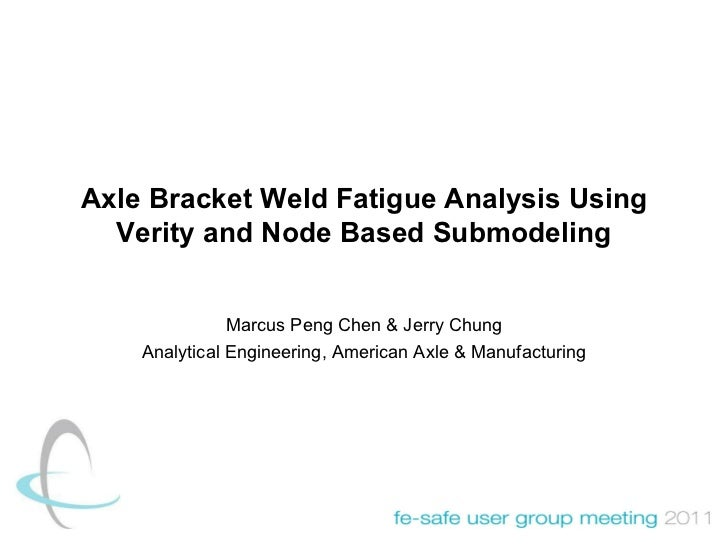 Axle Bracket Weld Fatigue Analysis Using Verity and Node Based Submodeling Marcus Peng Chen & Jerry Chung Analytical Engin...