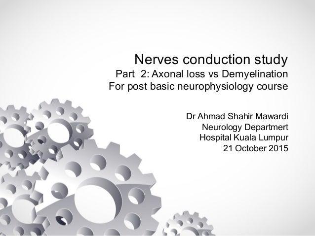 Nerves conduction study Part 2: Axonal loss vs Demyelination For post basic neurophysiology course Dr Ahmad Shahir Mawardi...