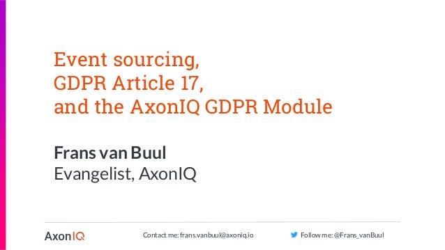 Contact me: frans.vanbuul@axoniq.io Follow me: @Frans_vanBuul Event sourcing, GDPR Article 17, and the AxonIQ GDPR Module ...