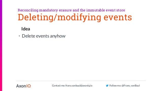 Contact me: frans.vanbuul@axoniq.io Follow me: @Frans_vanBuul Idea Deleting/modifying events • Delete events anyhow Reconc...