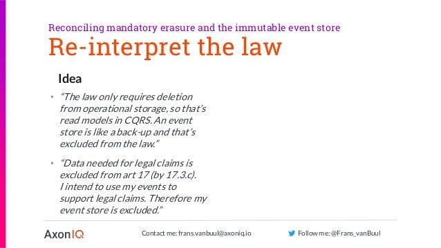 Contact me: frans.vanbuul@axoniq.io Follow me: @Frans_vanBuul Idea Re-interpret the law Reconciling mandatory erasure and ...