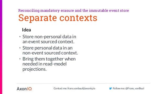 Contact me: frans.vanbuul@axoniq.io Follow me: @Frans_vanBuul Idea Separate contexts • Store non-personal data in an event...