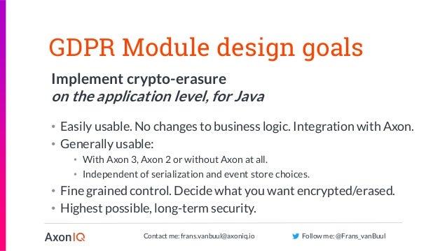 Contact me: frans.vanbuul@axoniq.io Follow me: @Frans_vanBuul GDPR Module design goals Implement crypto-erasure on the app...