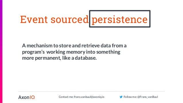 Contact me: frans.vanbuul@axoniq.io Follow me: @Frans_vanBuul Event sourced persistence A mechanism to store and retrieve ...