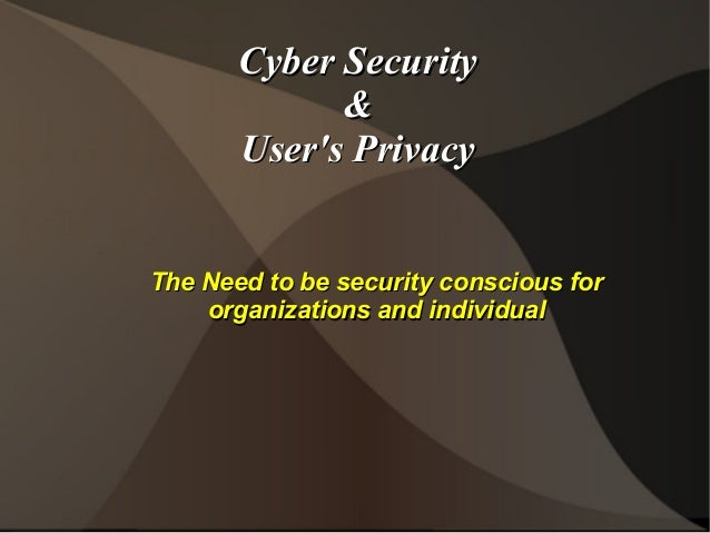 Cyber Security & User's Privacy The Need to be security conscious for organizations and individual
