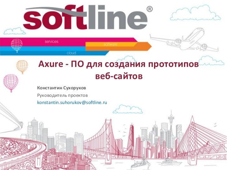 Axure - ПО для создания прототипов             веб-сайтовКонстантин СухоруковРуководитель проектовkonstantin.suhorukov@sof...