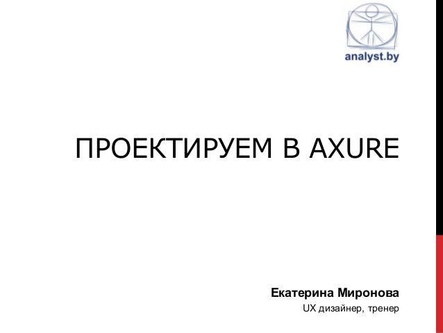 ПРОЕКТИРУЕМ В AXURE Екатерина Миронова UX дизайнер, тренер