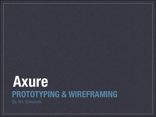 By Nic Edwards PROTOTYPING & WIREFRAMING Axure