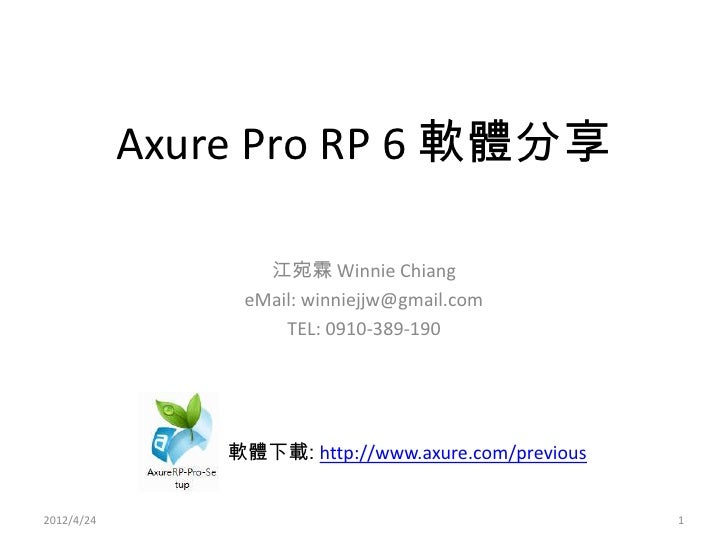 Axure Pro RP 6 軟體分享                   江宛霖 Winnie Chiang                 eMail: winniejjw@gmail.com                     TEL...