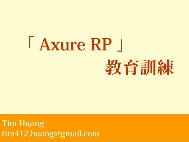 「 Axure RP 」 教育訓練 Tim Huang tim412.huang@gmail.com