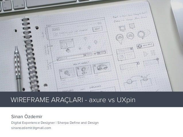 Sinan Özdemir Digital Experience Designer | Sherpa Define and Design sinanozdemir@gmail.com WIREFRAME ARAÇLARI - axure vs U...