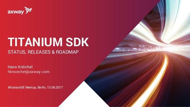 TITANIUM SDK STATUS, RELEASES & ROADMAP Hans Knöchel hknoechel@axway.com #titaniumDE Meetup, Berlin, 13.06.2017
