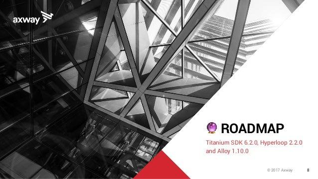 8© 2017 Axway 🔮 ROADMAP Titanium SDK 6.2.0, Hyperloop 2.2.0 and Alloy 1.10.0