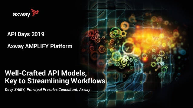 Well-Crafted API Models, Key to Streamlining Workflows API Days 2019 Axway AMPLIFY Platform Devy SAMY, Principal Presales ...