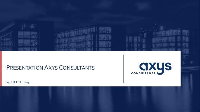 Axys Consultants presentation1 | 25/07/2019 | PRÉSENTATION AXYS CONSULTANTS 25 JUILLET 2019