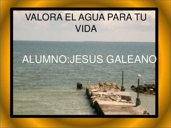 VALORA EL AGUA PARA TU          VIDA   ALUMNO:JESUS GALEANO
