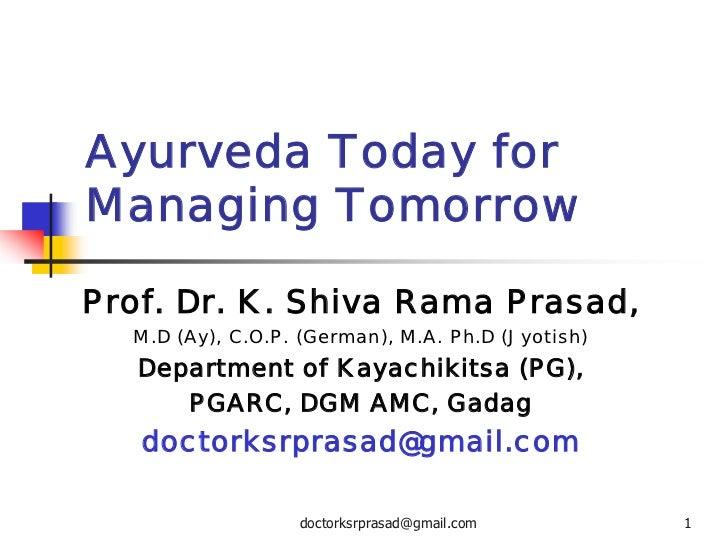 Ayurveda Today forManaging TomorrowProf. Dr. K. Shiva Rama Prasad,  M.D (Ay), C.O.P. (German), M.A. Ph.D (Jyotish)   Depar...