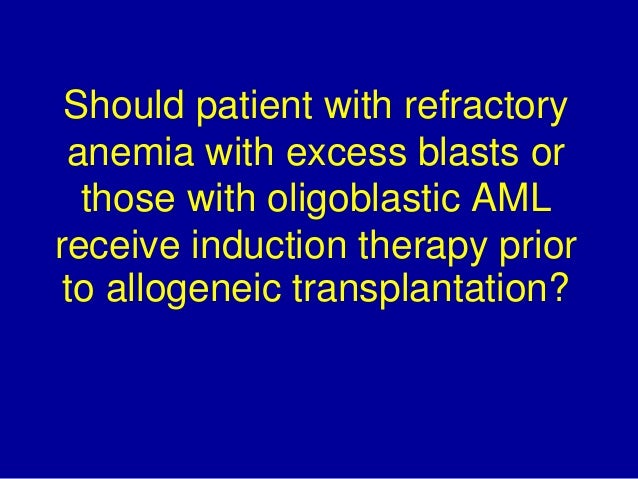 Should patient with refractory  anemia with excess blasts or  those with oligoblastic AML  receive induction therapy prior...