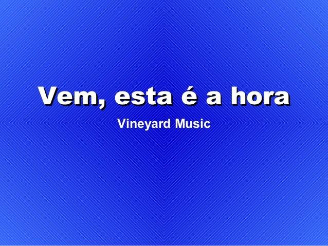 Vem, esta é a horaVem, esta é a hora Vineyard Music