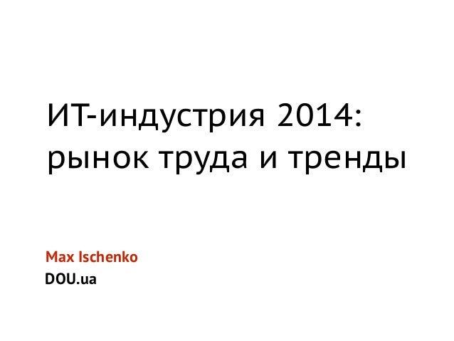 ИТ-индустрия 2014:  рынок труда и тренды  Max Ischenko  DOU.ua