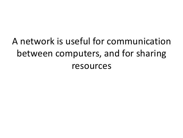 A network is useful for communication between computers, and for sharing resources