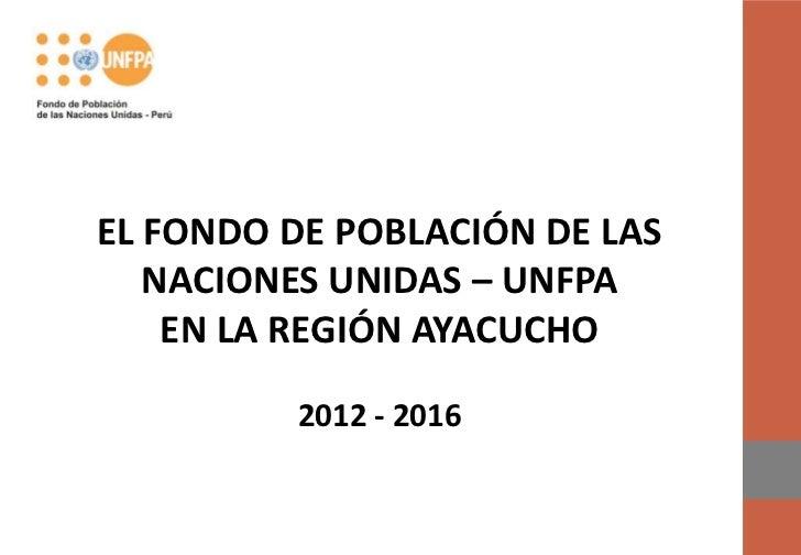 EL FONDO DE POBLACIÓN DE LAS   NACIONES UNIDAS – UNFPA    EN LA REGIÓN AYACUCHO         2012 - 2016