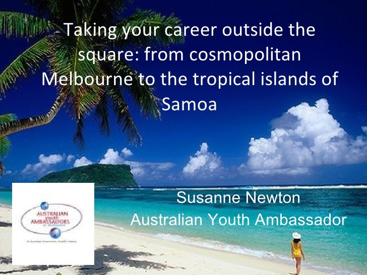 Taking your career outside the square: from cosmopolitan Melbourne to the tropical islands of Samoa Susanne Newton Austral...