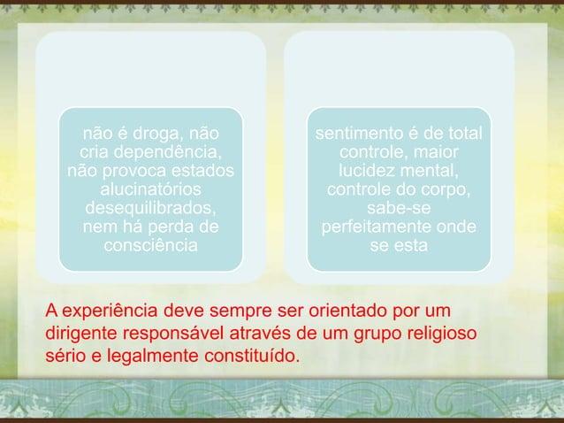 não é droga, não cria dependência, não provoca estados alucinatórios desequilibrados, nem há perda de consciência sentimen...