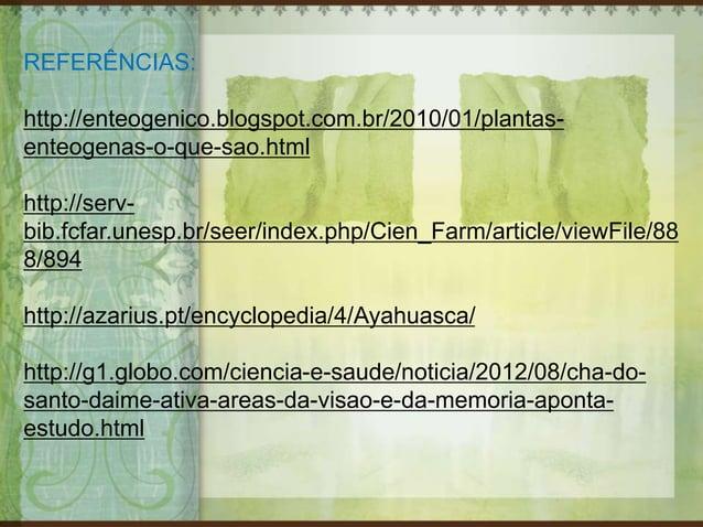 REFERÊNCIAS: http://enteogenico.blogspot.com.br/2010/01/plantas- enteogenas-o-que-sao.html http://serv- bib.fcfar.unesp.br...