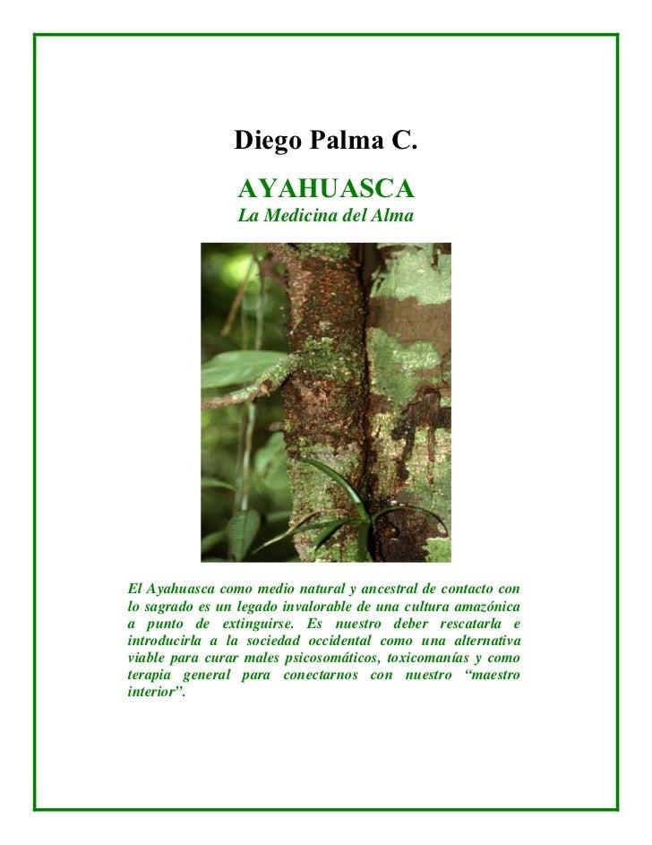 Diego Palma C.                AYAHUASCA                La Medicina del AlmaEl Ayahuasca como medio natural y ancestral de ...