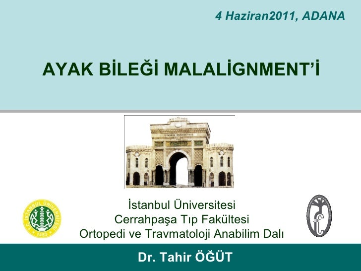 4 Haziran2011, ADANAAYAK BİLEĞİ MALALİGNMENT'İ            İstanbul Üniversitesi         Cerrahpaşa Tıp Fakültesi   Ortoped...