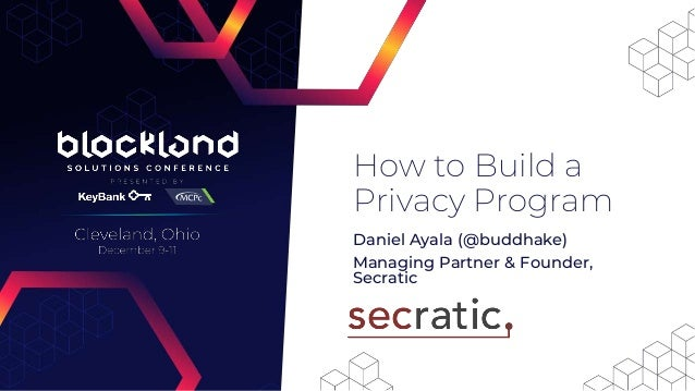 Daniel Ayala (@buddhake) Managing Partner & Founder, Secratic How to Build a Privacy Program