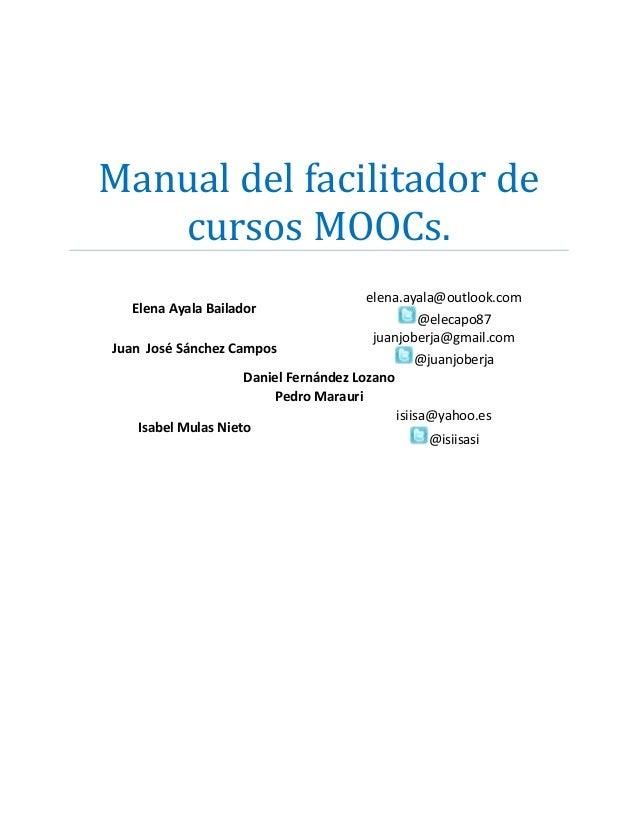 Manual del facilitador de cursos MOOCs. Elena Ayala Bailador Juan José Sánchez Campos  elena.ayala@outlook.com @elecapo87 ...