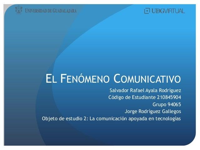 EL FENÓMENO COMUNICATIVO Salvador Rafael Ayala Rodríguez Código de Estudiante 210845904 Grupo 94065 Jorge Rodríguez Galleg...