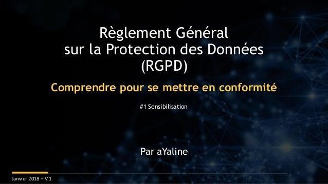 Règlement Général sur la Protection des Données (RGPD) Janvier 2018 – V.1 Par aYaline Comprendre pour se mettre en conform...