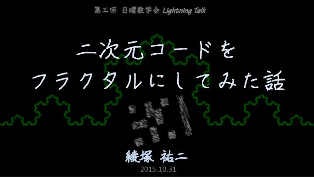 二次元コードを フラクタルにしてみた話 綾塚 祐二 第三回 日曜数学会 Lightning Talk 2015.10.31