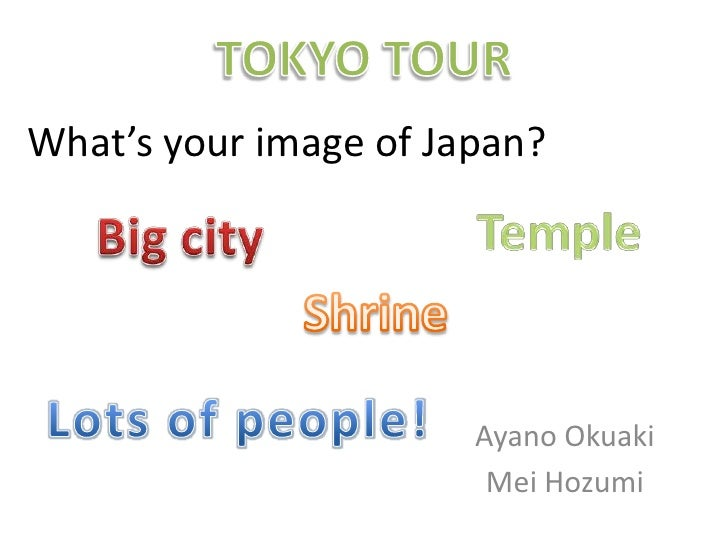 TOKYO TOUR<br />What's your image of Japan?<br />Temple <br />Big city<br />Shrine <br />Lots of people!<br />AyanoOkuaki<...