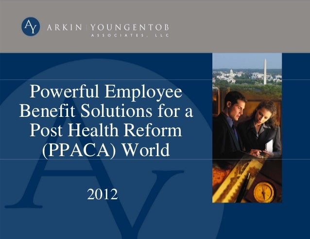 Powerful EmployeeBenefit Solutions for a Post Health Reform  (PPACA) World        2012