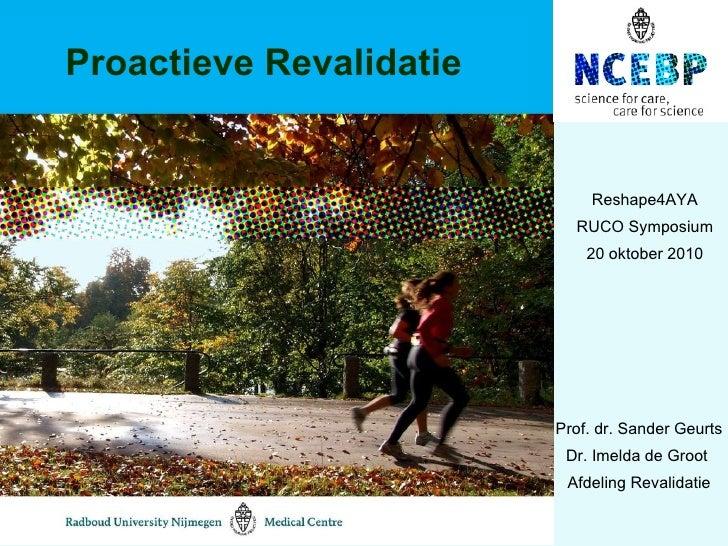 Proactieve Revalidatie Prof. dr. Sander Geurts Dr. Imelda de Groot  Afdeling Revalidatie Reshape4AYA RUCO Symposium 20 okt...