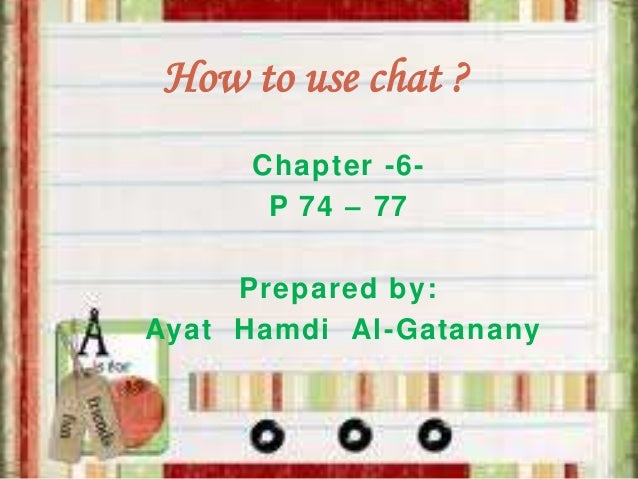 How to use chat ? Chapter -6P 74 – 77  Prepared by: Ayat Hamdi Al-Gatanany