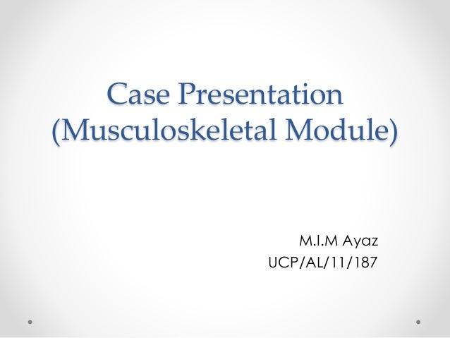 Case Presentation (Musculoskeletal Module) M.I.M Ayaz UCP/AL/11/187