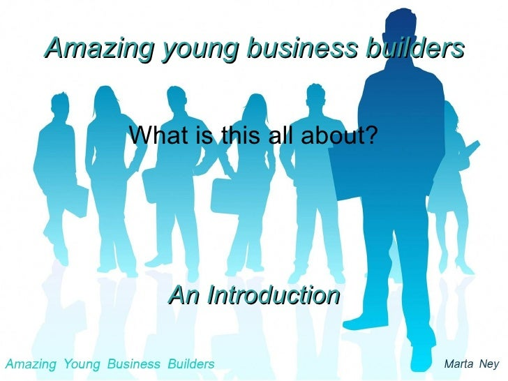 Amazing young business builders What is this all about? An Introduction