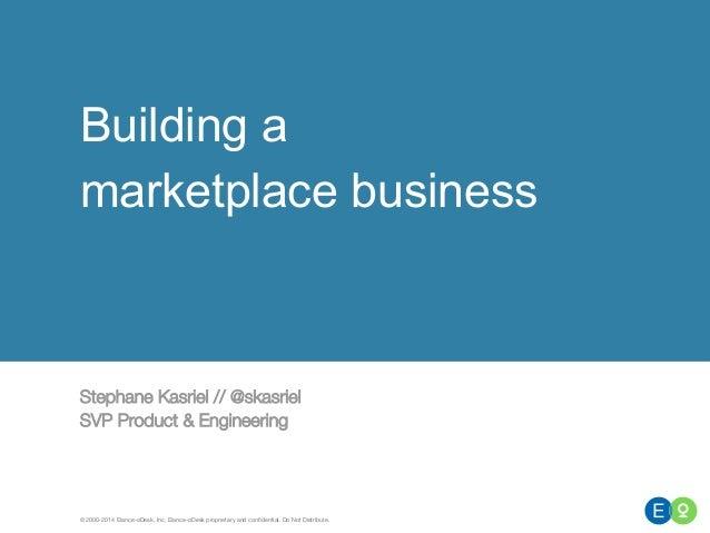 Building a  marketplace business  Stephane Kasriel // @skasriel  SVP Product & Engineering  © 2000-2014 Elance-oDesk, Inc....